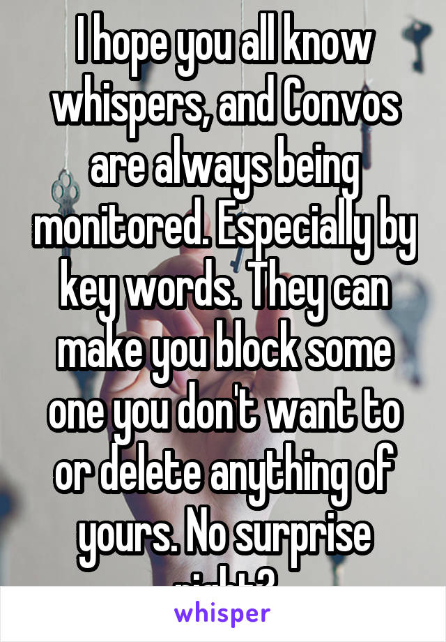 I hope you all know whispers, and Convos are always being monitored. Especially by key words. They can make you block some one you don't want to or delete anything of yours. No surprise right?