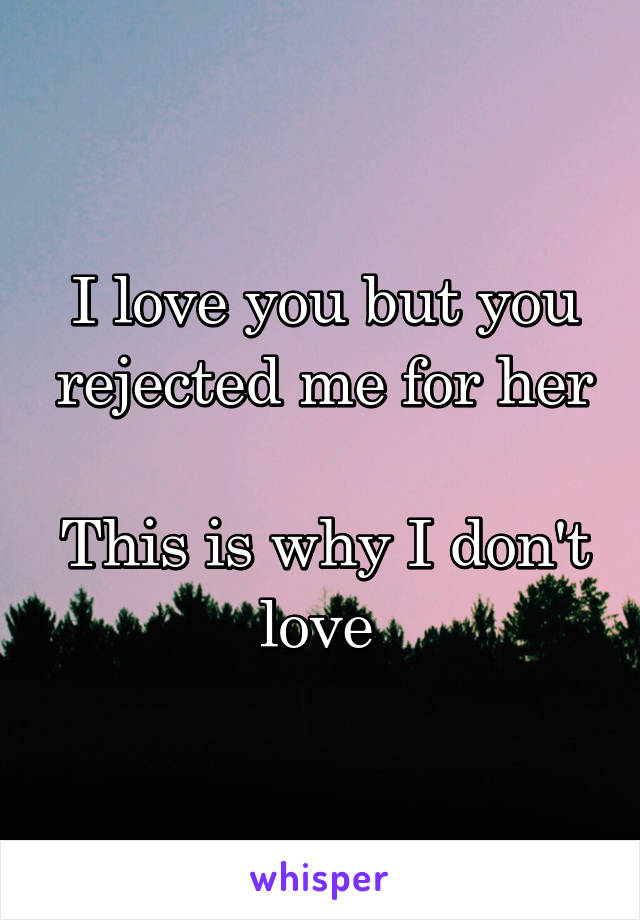 I love you but you rejected me for her  This is why I don't love