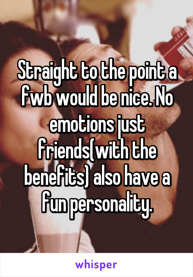 Straight to the point a fwb would be nice. No emotions just friends(with the benefits) also have a fun personality.