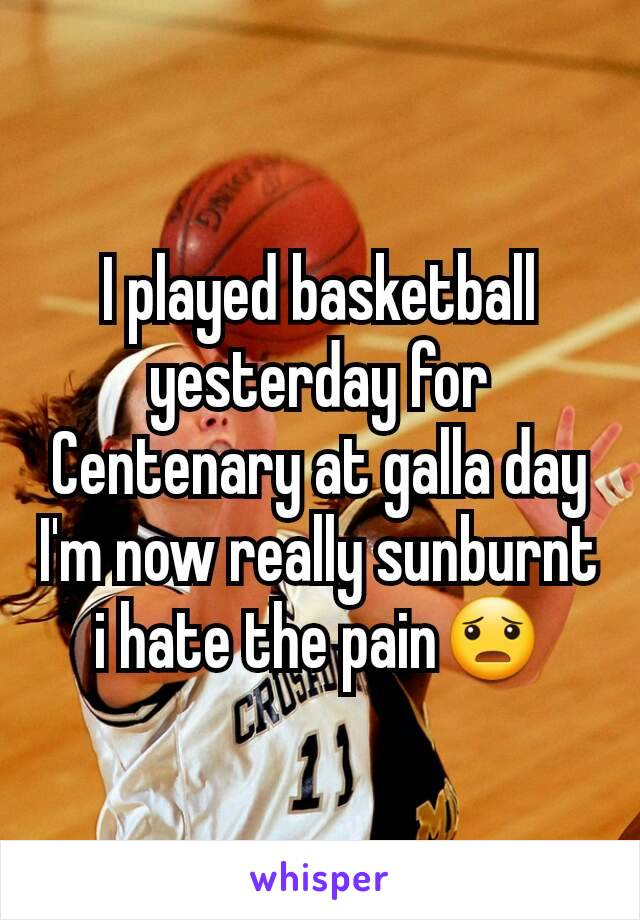 I played basketball yesterday for Centenary at galla day I'm now really sunburnt i hate the pain😦