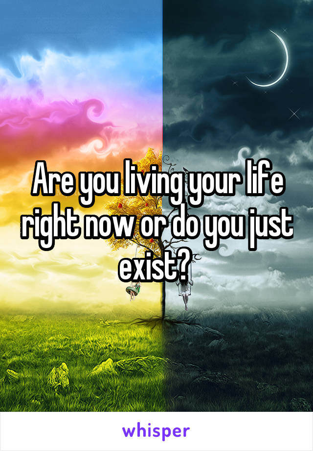 Are you living your life right now or do you just exist?