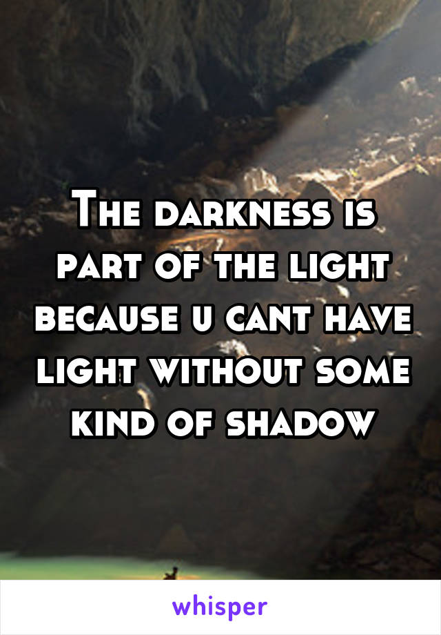 The darkness is part of the light because u cant have light without some kind of shadow