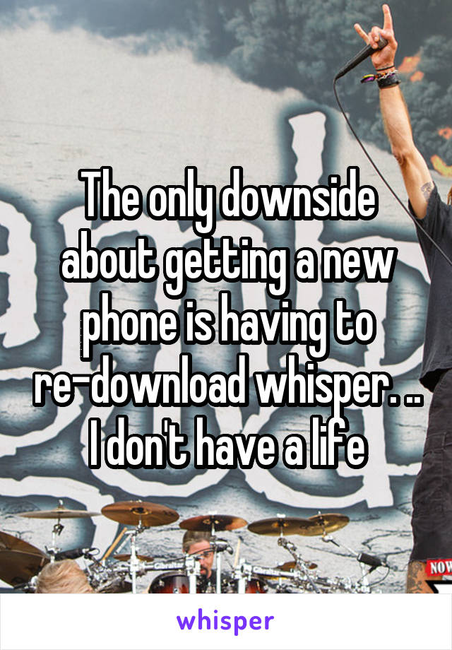 The only downside about getting a new phone is having to re-download whisper. .. I don't have a life