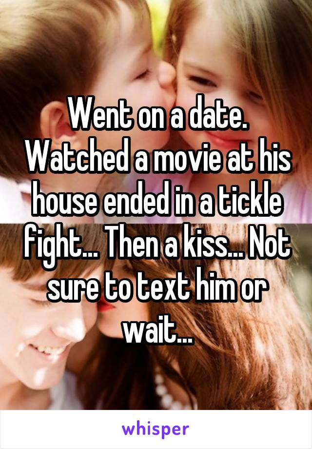Went on a date. Watched a movie at his house ended in a tickle fight... Then a kiss... Not sure to text him or wait...