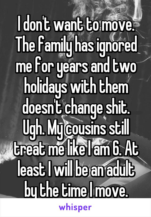 I don't want to move. The family has ignored me for years and two holidays with them doesn't change shit. Ugh. My cousins still treat me like I am 6. At least I will be an adult by the time I move.