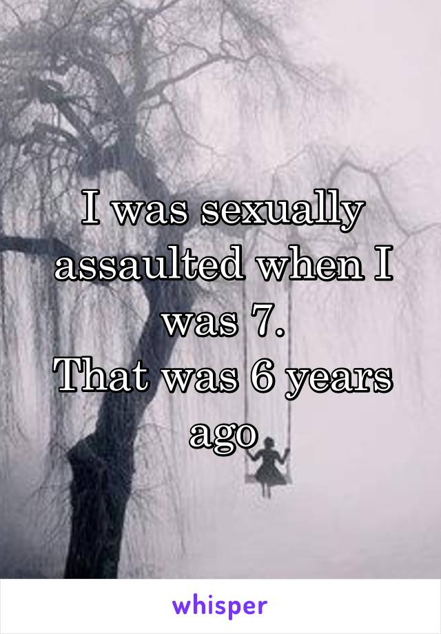 I was sexually assaulted when I was 7. That was 6 years ago