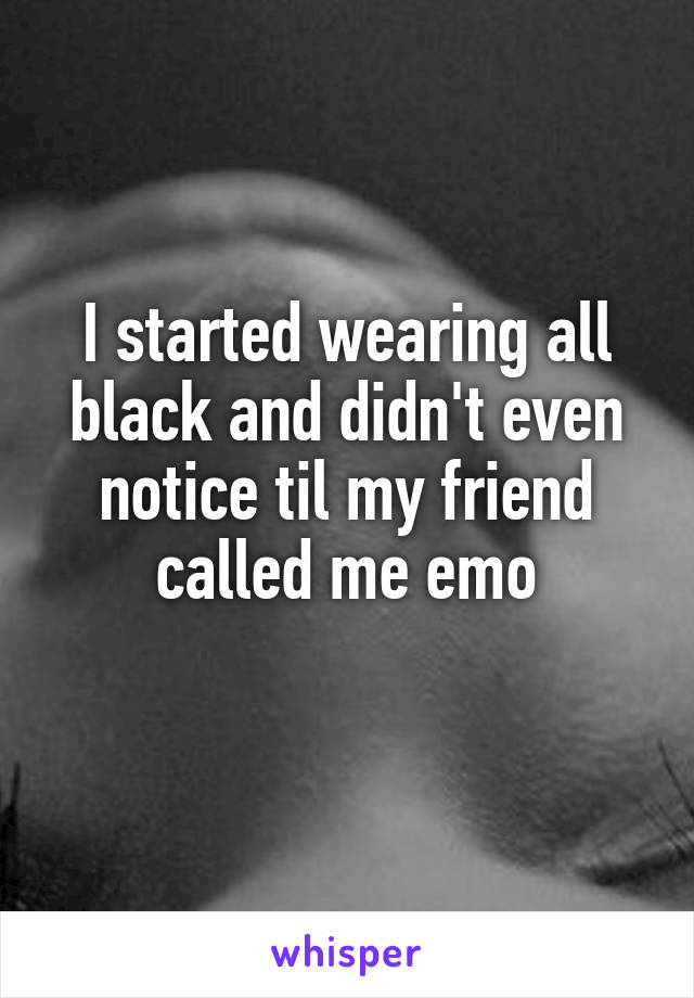 I started wearing all black and didn't even notice til my friend called me emo