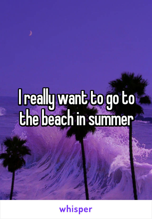 I really want to go to the beach in summer