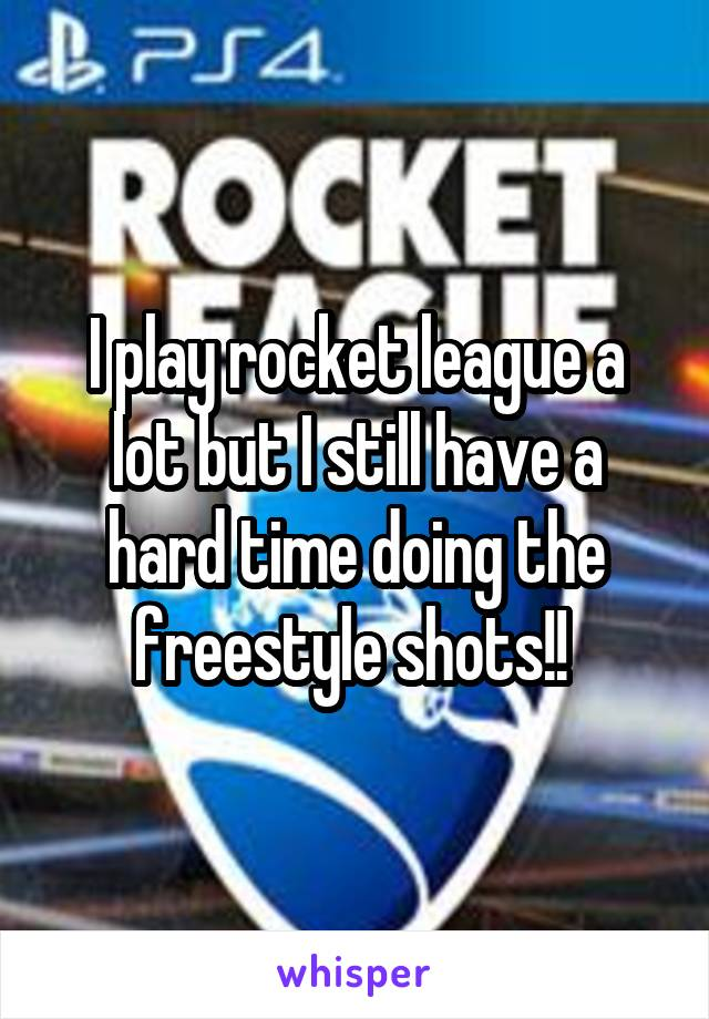 I play rocket league a lot but I still have a hard time doing the freestyle shots!!