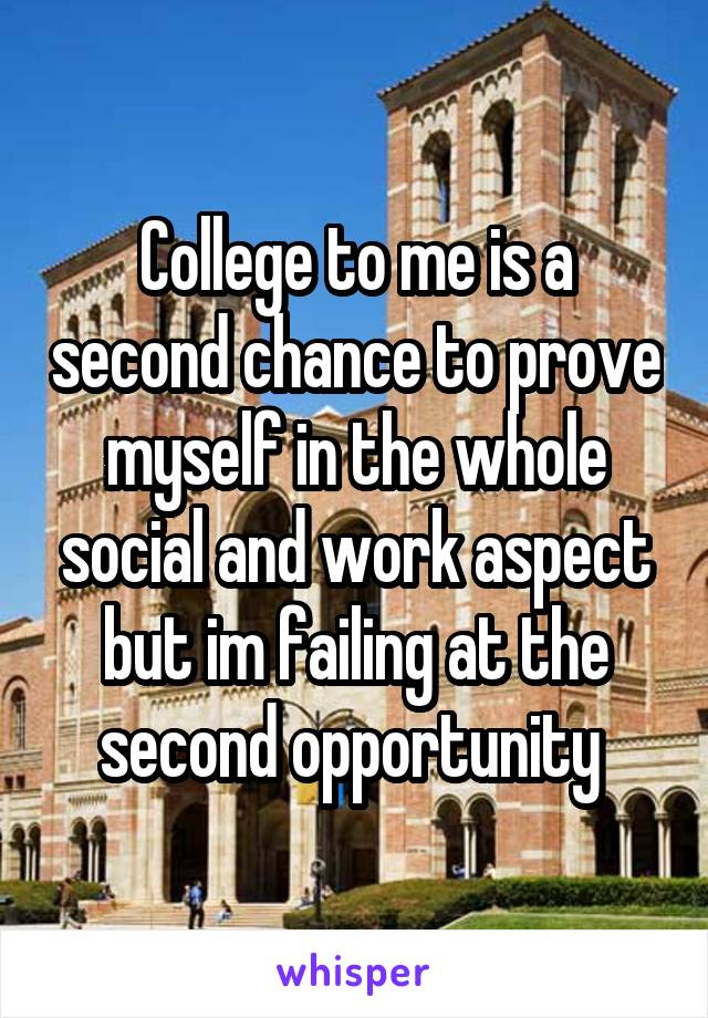 College to me is a second chance to prove myself in the whole social and work aspect but im failing at the second opportunity