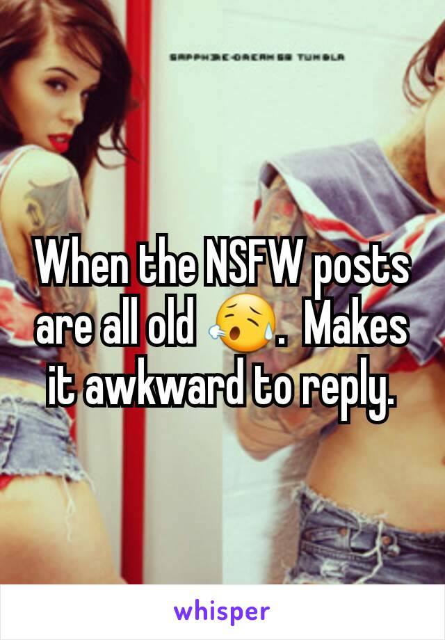 When the NSFW posts are all old 😥.  Makes it awkward to reply.