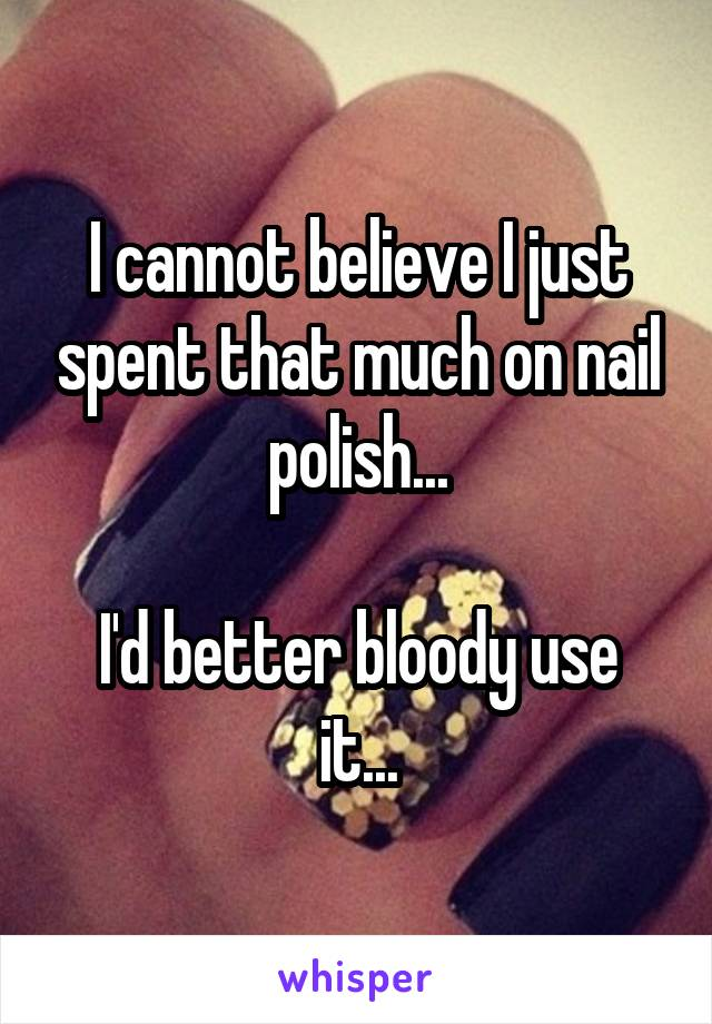 I cannot believe I just spent that much on nail polish...  I'd better bloody use it...