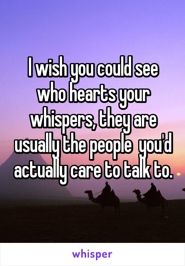 I wish you could see who hearts your whispers, they are usually the people  you'd actually care to talk to.