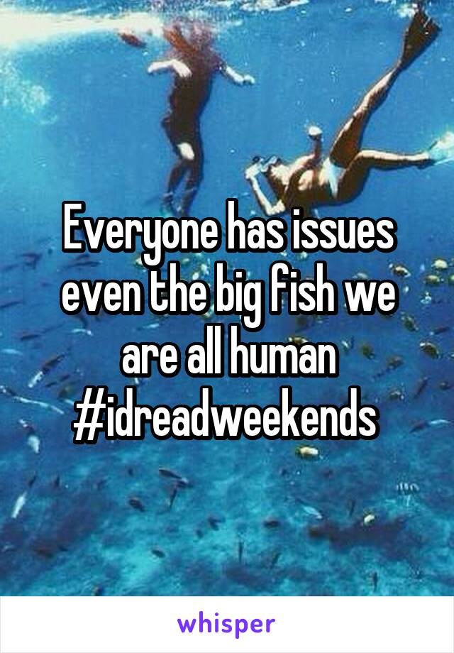 Everyone has issues even the big fish we are all human #idreadweekends