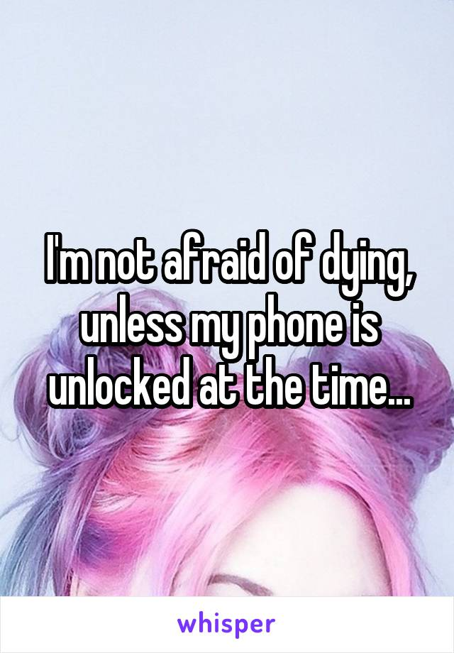 I'm not afraid of dying, unless my phone is unlocked at the time...
