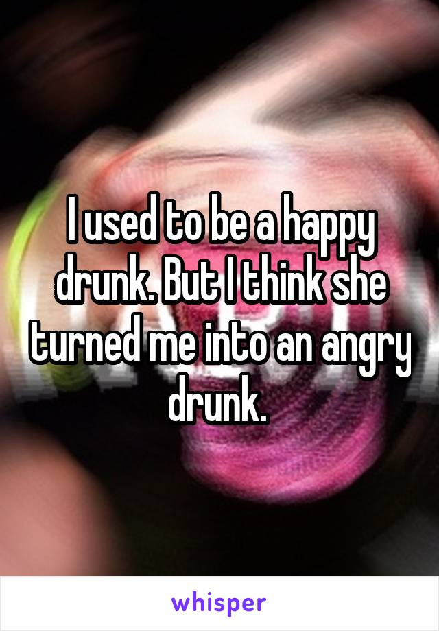 I used to be a happy drunk. But I think she turned me into an angry drunk.