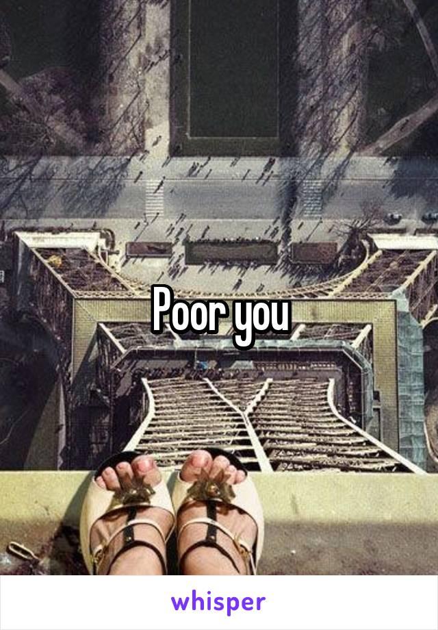 Poor you