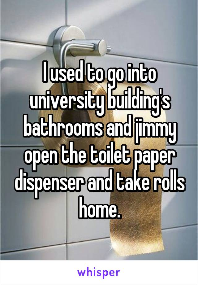 I used to go into university building's bathrooms and jimmy open the toilet paper dispenser and take rolls home.