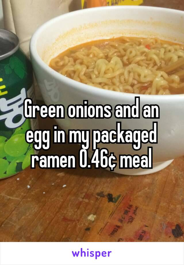 Green onions and an egg in my packaged ramen 0.46¢ meal