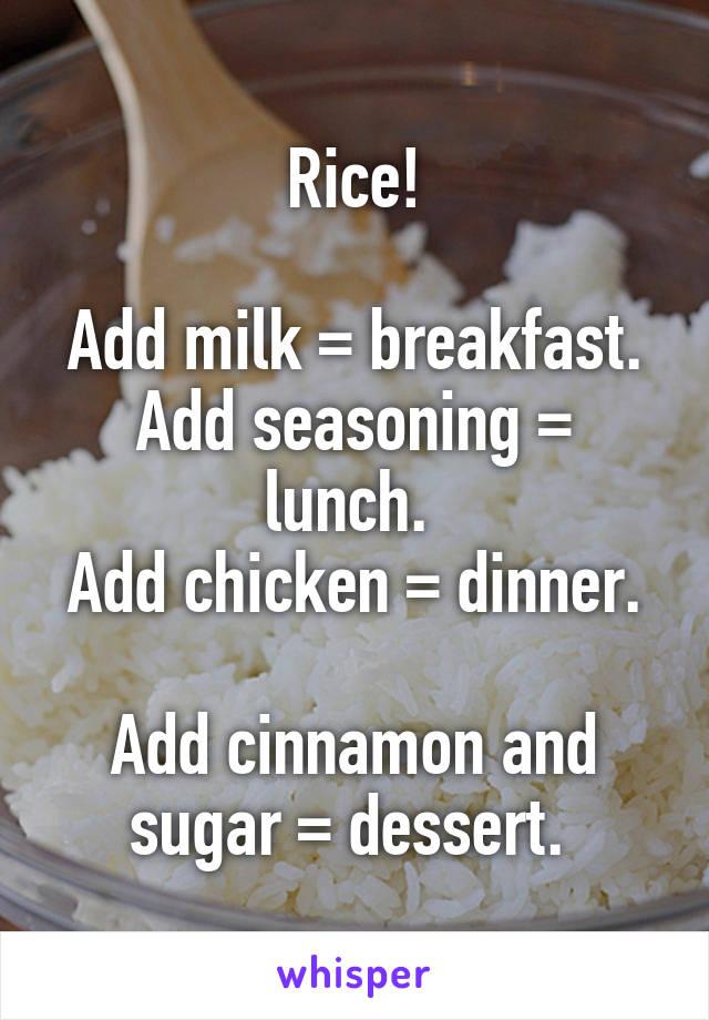 Rice!  Add milk = breakfast. Add seasoning = lunch.  Add chicken = dinner.  Add cinnamon and sugar = dessert.