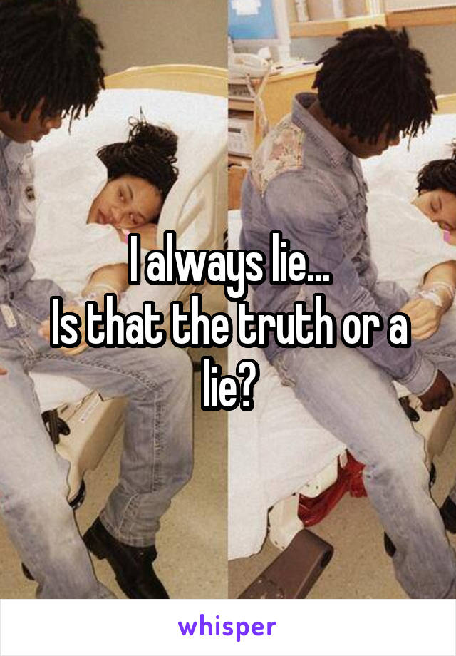 I always lie... Is that the truth or a lie?