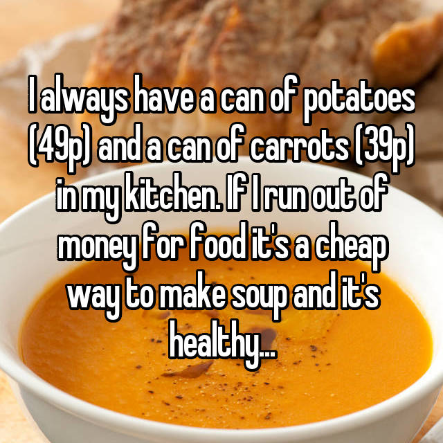 I always have a can of potatoes (49p) and a can of carrots (39p) in my kitchen. If I run out of money for food it's a cheap way to make soup and it's healthy...