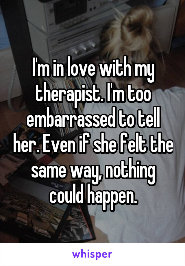 I'm in love with my therapist. I'm too embarrassed to tell her. Even if she felt the same way, nothing could happen.