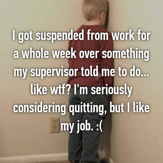 I got suspended from work for a whole week over something my supervisor told me to do... like wtf? I'm seriously considering quitting, but I like my job. :(