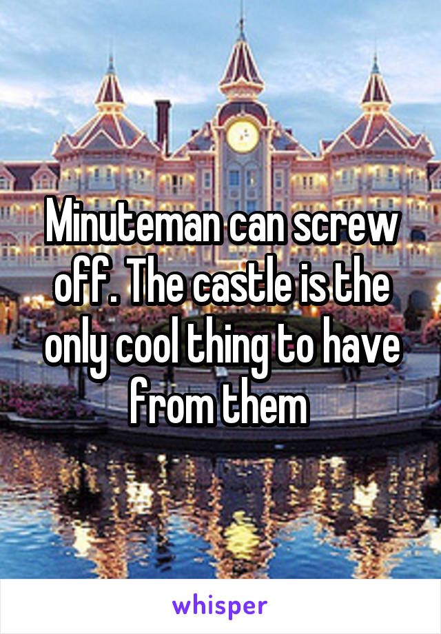Minuteman can screw off. The castle is the only cool thing to have from them