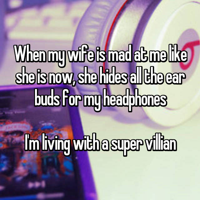 When my wife is mad at me like she is now, she hides all the ear buds for my headphones  I'm living with a super villian