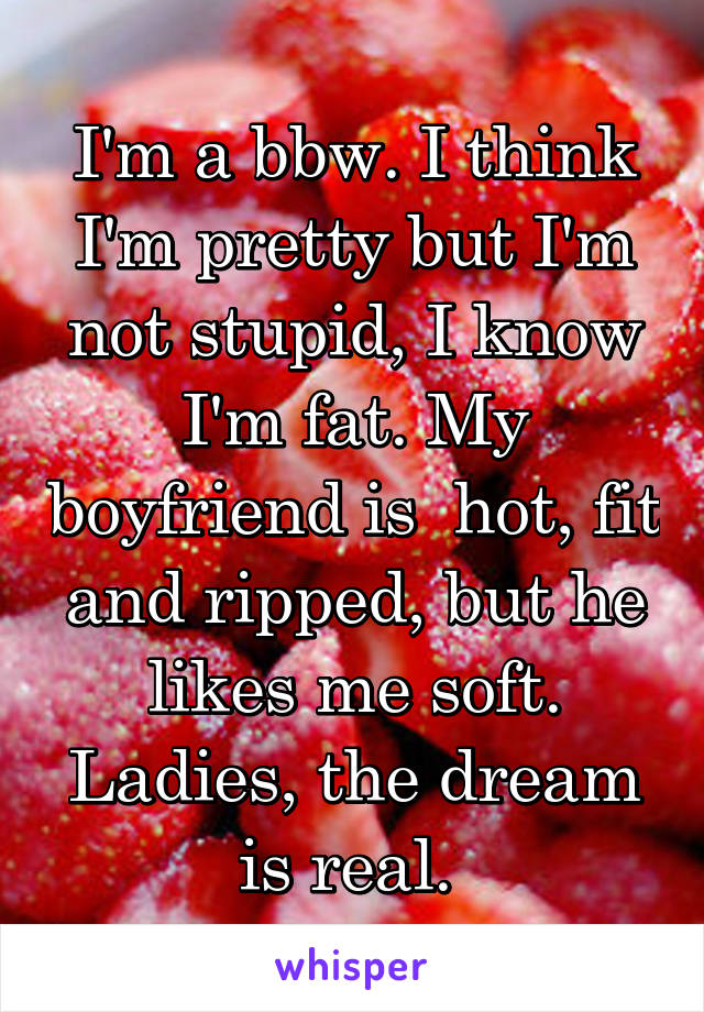 I'm a bbw. I think I'm pretty but I'm not stupid, I know I'm fat. My boyfriend is  hot, fit and ripped, but he likes me soft. Ladies, the dream is real.