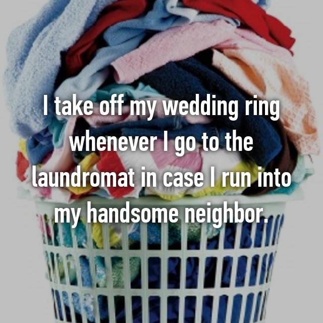 I take off my wedding ring whenever I go to the laundromat in case I run into my handsome neighbor.