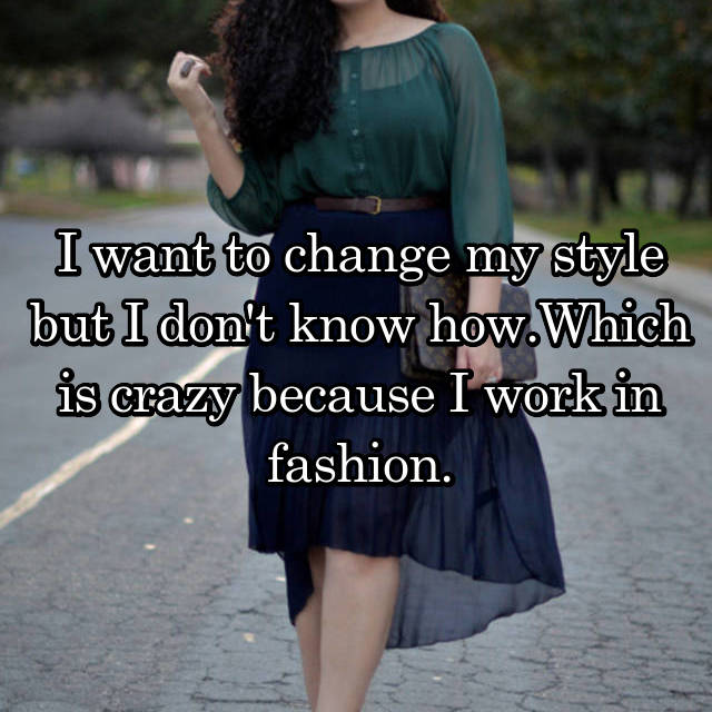 I want to change my style but I don't know how.Which is crazy because I work in fashion.