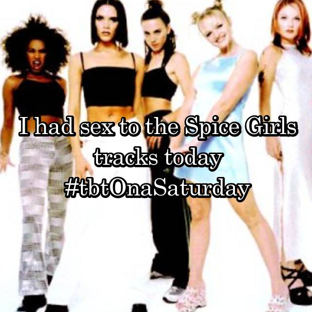 I had sex to the Spice Girls tracks today #tbtOnaSaturday