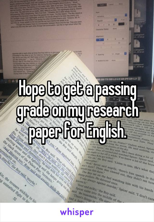 Hope to get a passing grade on my research paper for English