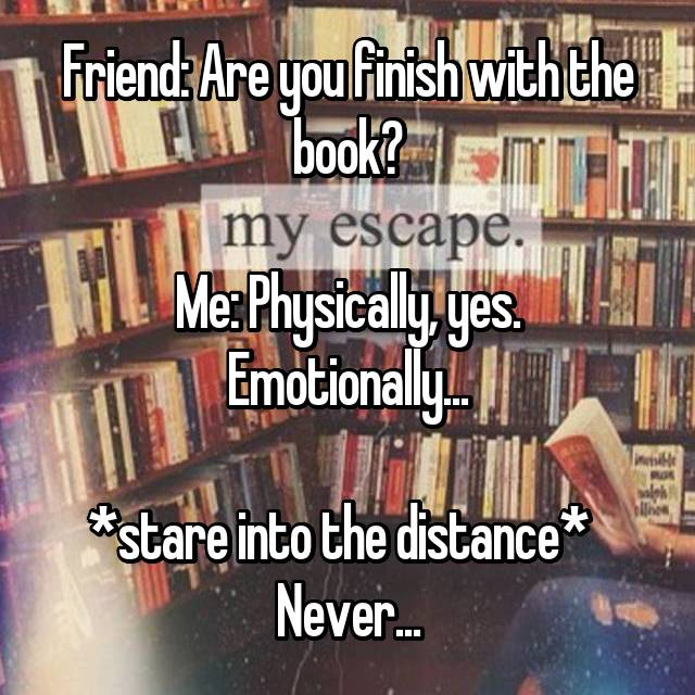 Friend: Are you finish with the book?  Me: Physically, yes. Emotionally...  *stare into the distance*   Never...