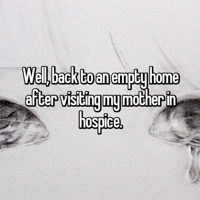 Well, back to an empty home after visiting my mother in hospice.