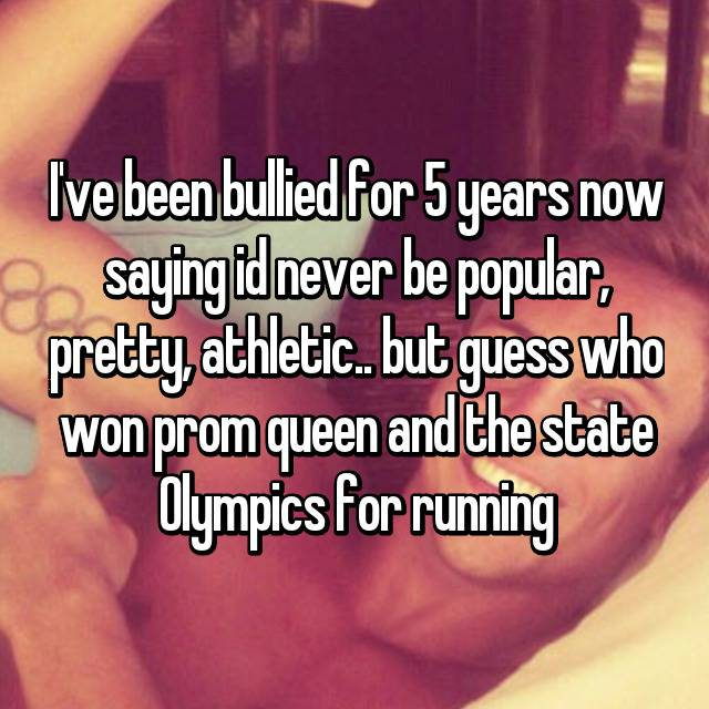 I've been bullied for 5 years now saying id never be popular, pretty, athletic.. but guess who won prom queen and the state Olympics for running😏💅🏼