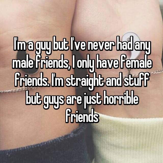 I'm a guy but I've never had any male friends, I only have female friends. I'm straight and stuff but guys are just horrible friends