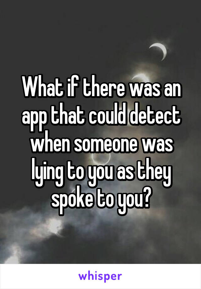 What if there was an app that could detect when someone was lying to you as they spoke to you?