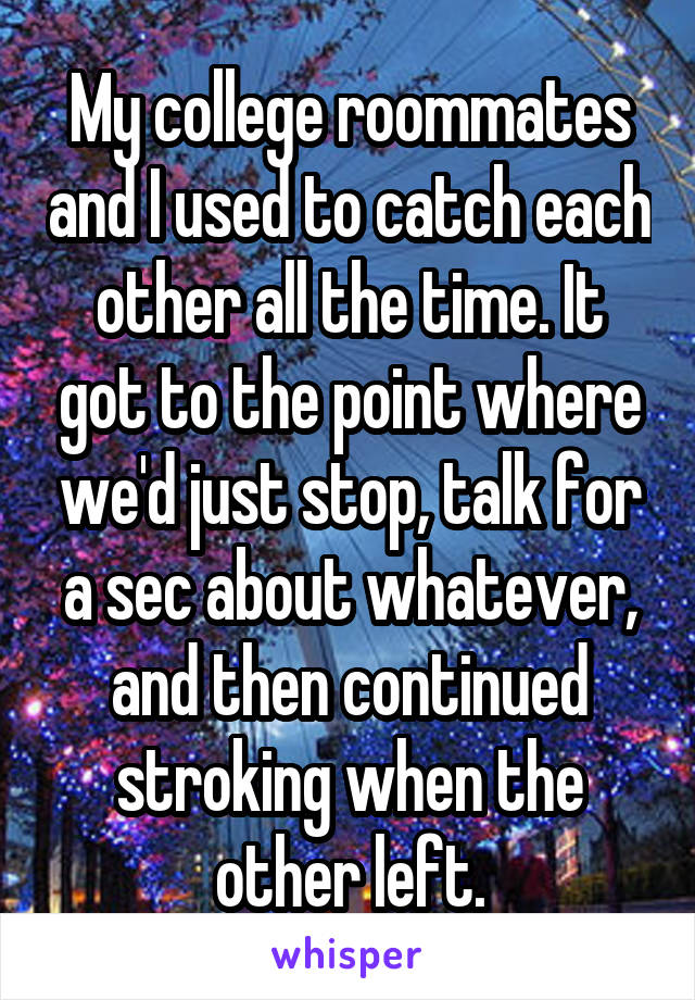 My college roommates and I used to catch each other all the time. It got to the point where we'd just stop, talk for a sec about whatever, and then continued stroking when the other left.
