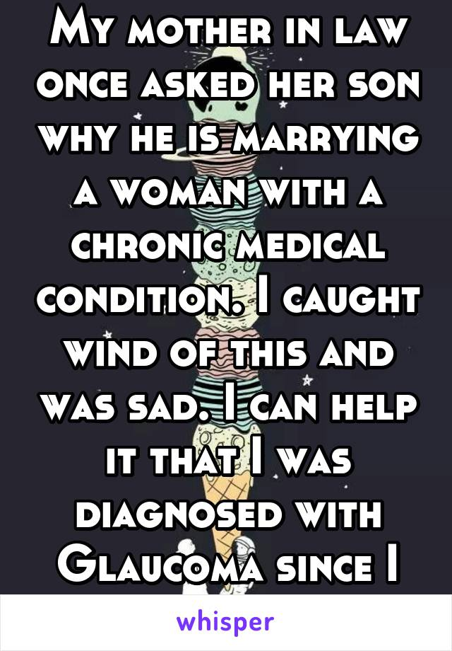 My mother in law once asked her son why he is marrying a woman with a chronic medical condition. I caught wind of this and was sad. I can help it that I was diagnosed with Glaucoma since I was 7.