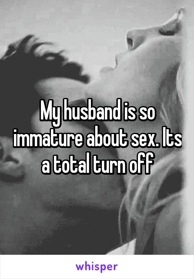 My husband is so immature about sex. Its a total turn off