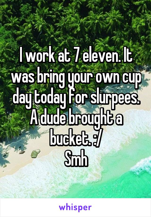 I work at 7 eleven. It was bring your own cup day today for slurpees. A dude brought a bucket. :/ Smh