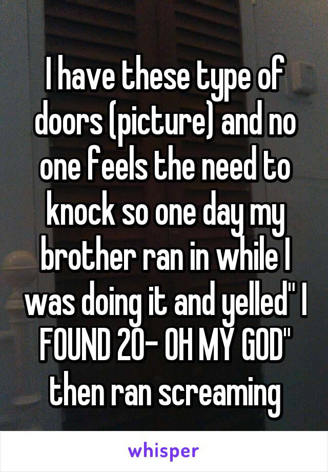 """I have these type of doors (picture) and no one feels the need to knock so one day my brother ran in while I was doing it and yelled"""" I FOUND 20- OH MY GOD"""" then ran screaming"""