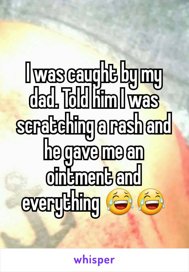 I was caught by my dad. Told him I was scratching a rash and he gave me an ointment and everything 😂😂