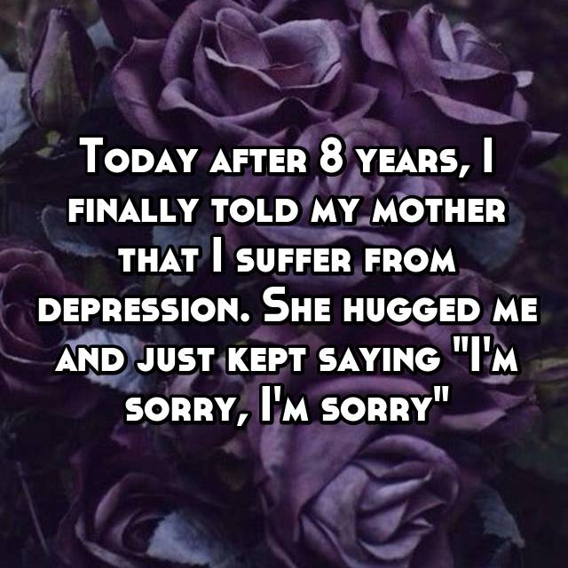 """Today after 8 years, I finally told my mother that I suffer from depression. She hugged me and just kept saying """"I'm sorry, I'm sorry"""""""