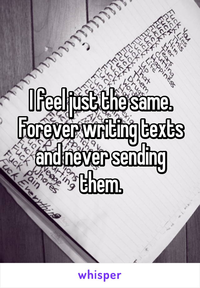 I feel just the same. Forever writing texts and never sending them.