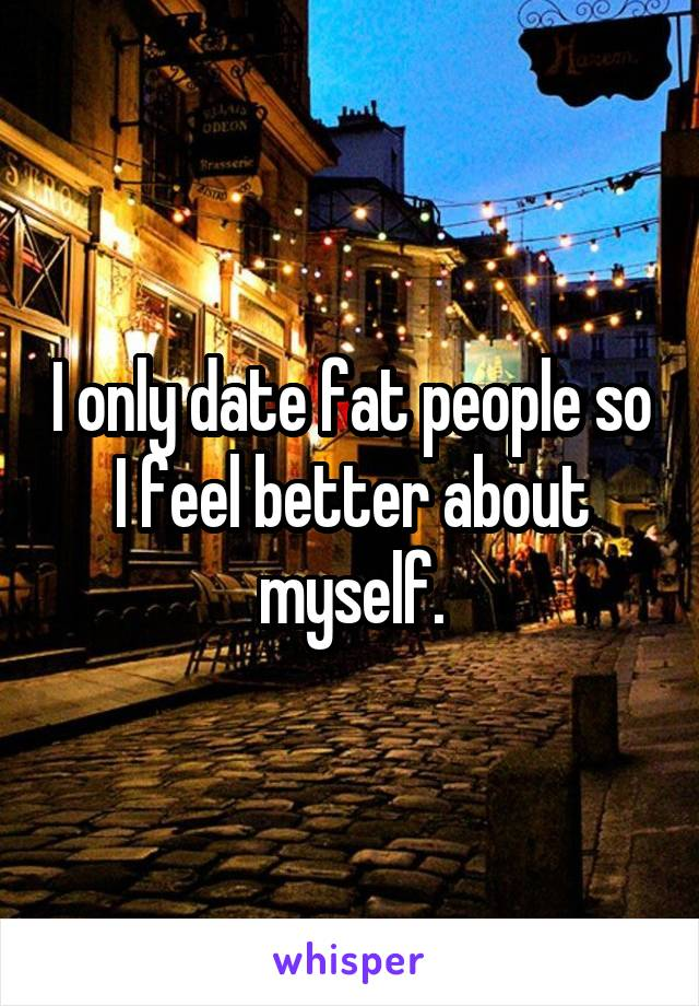 I only date fat people so I feel better about myself.