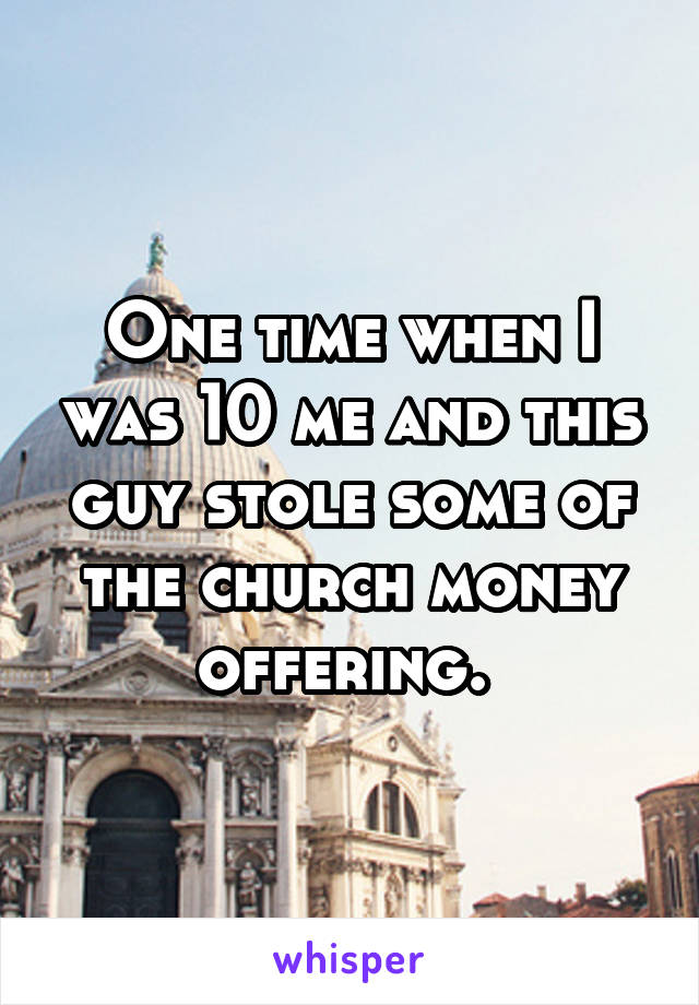 One time when I was 10 me and this guy stole some of the church money offering.